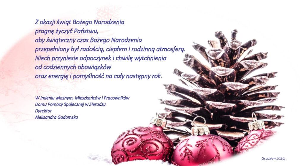 Z okazji świąt Bożego Narodzenia pragnę życzyć Państwu aby świąteczny czas Bożego Narodzenia przepełniony był radością, ciepłem i rodzinną atmosferą. Niech przyniesie odpoczynek i chwilę wytchnienia od codziennych obowiązków oraz energię i pomyślność na cały następny rok.  W imieniu własnym, Mieszkańców i Pracowników  Domu Pomocy Społecznej w Sieradzu Dyrektor  Aleksandra Gadomska.